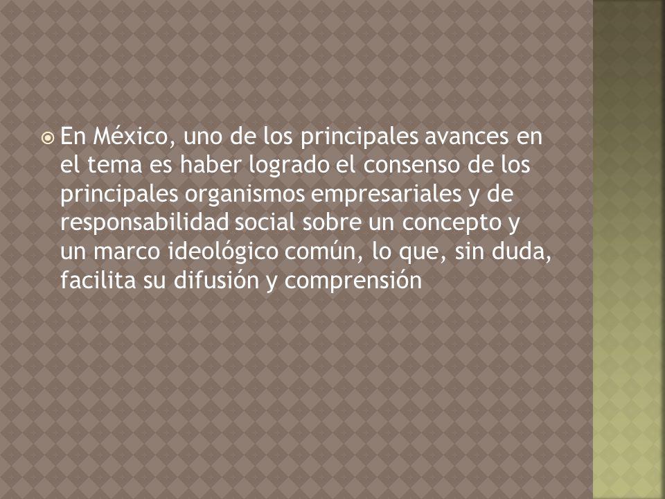 En México, uno de los principales avances en el tema es haber logrado el consenso de los principales organismos empresariales y de responsabilidad social sobre un concepto y un marco ideológico común, lo que, sin duda, facilita su difusión y comprensión