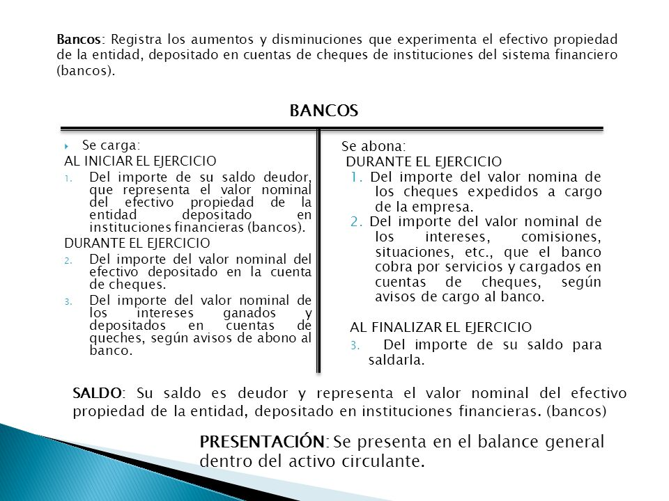 Bancos: Registra los aumentos y disminuciones que experimenta el efectivo propiedad de la entidad, depositado en cuentas de cheques de instituciones del sistema financiero (bancos).