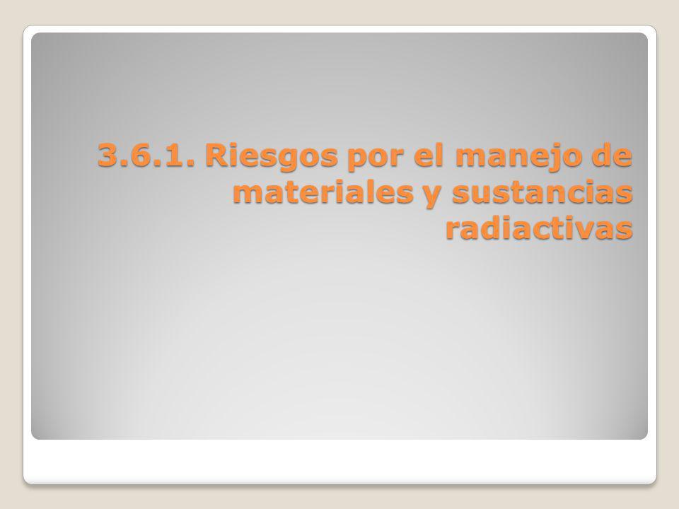 3.6.1. Riesgos por el manejo de materiales y sustancias radiactivas