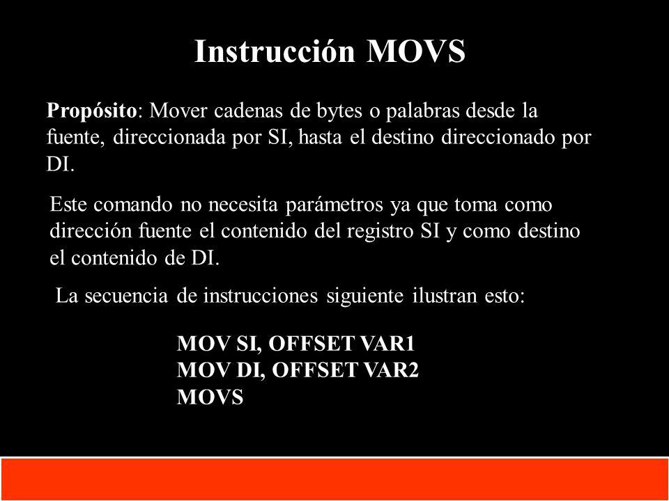 Instrucción MOVS Propósito: Mover cadenas de bytes o palabras desde la fuente, direccionada por SI, hasta el destino direccionado por DI.