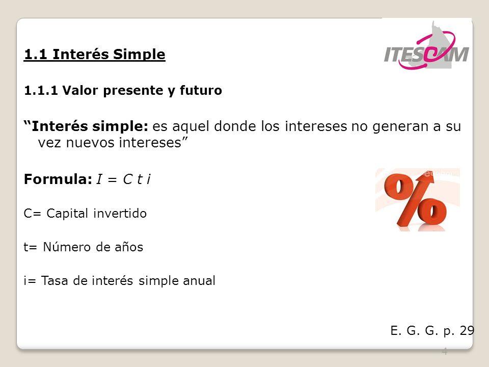 1.1 Interés Simple 1.1.1 Valor presente y futuro. Interés simple: es aquel donde los intereses no generan a su vez nuevos intereses