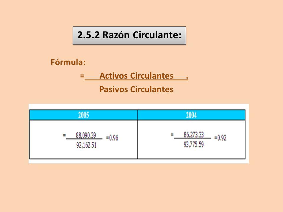 2.5.2 Razón Circulante: Fórmula: = Activos Circulantes .