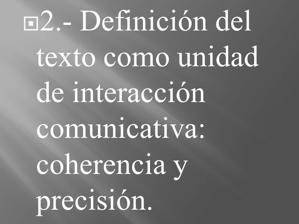 2.- Definición del texto como unidad de interacción comunicativa: coherencia y precisión.