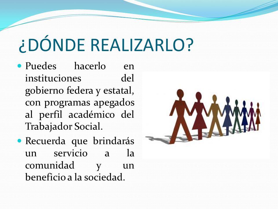 ¿DÓNDE REALIZARLO Puedes hacerlo en instituciones del gobierno federa y estatal, con programas apegados al perfil académico del Trabajador Social.