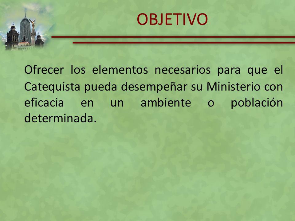 OBJETIVO Ofrecer los elementos necesarios para que el Catequista pueda desempeñar su Ministerio con eficacia en un ambiente o población determinada.