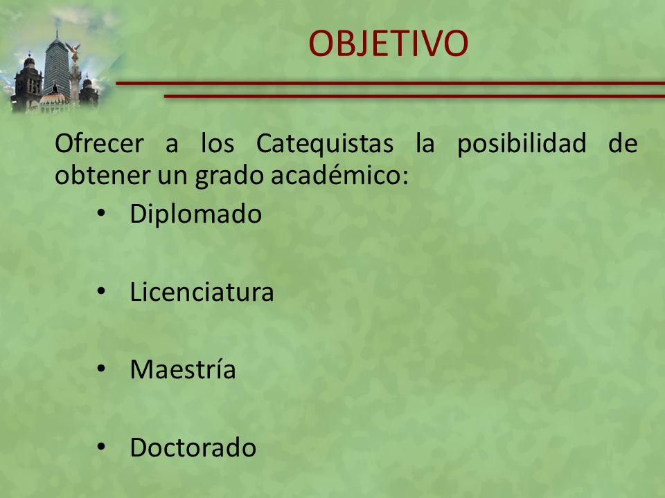 OBJETIVO Ofrecer a los Catequistas la posibilidad de obtener un grado académico: Diplomado. Licenciatura.