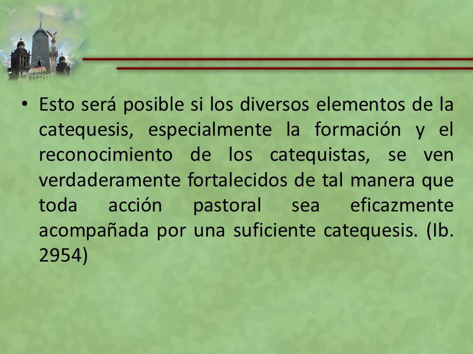 Esto será posible si los diversos elementos de la catequesis, especialmente la formación y el reconocimiento de los catequistas, se ven verdaderamente fortalecidos de tal manera que toda acción pastoral sea eficazmente acompañada por una suficiente catequesis.