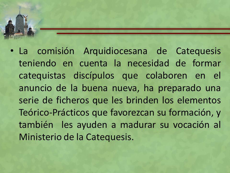 La comisión Arquidiocesana de Catequesis teniendo en cuenta la necesidad de formar catequistas discípulos que colaboren en el anuncio de la buena nueva, ha preparado una serie de ficheros que les brinden los elementos Teórico-Prácticos que favorezcan su formación, y también les ayuden a madurar su vocación al Ministerio de la Catequesis.