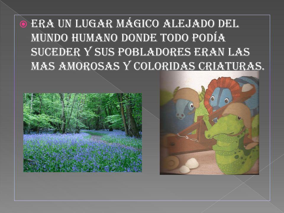 Era un lugar mágico alejado del mundo humano donde todo podía suceder y sus pobladores eran las mas amorosas y coloridas criaturas.