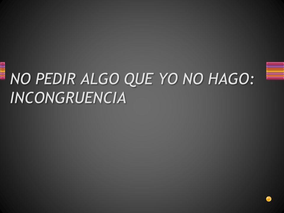 NO PEDIR ALGO QUE YO NO HAGO: INCONGRUENCIA