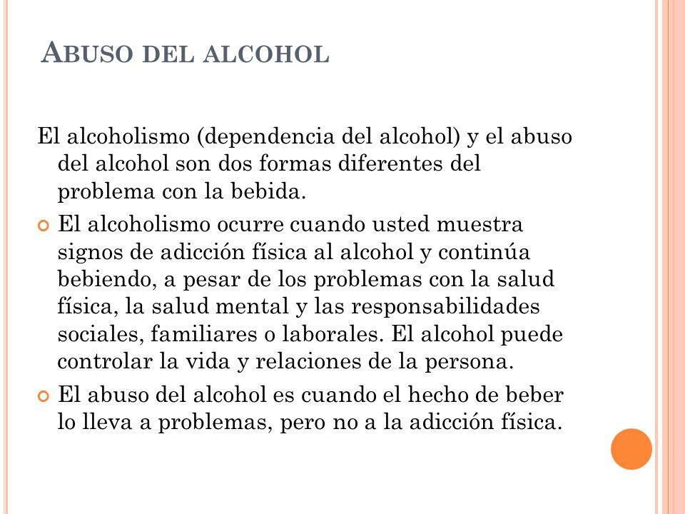 Abuso del alcohol El alcoholismo (dependencia del alcohol) y el abuso del alcohol son dos formas diferentes del problema con la bebida.