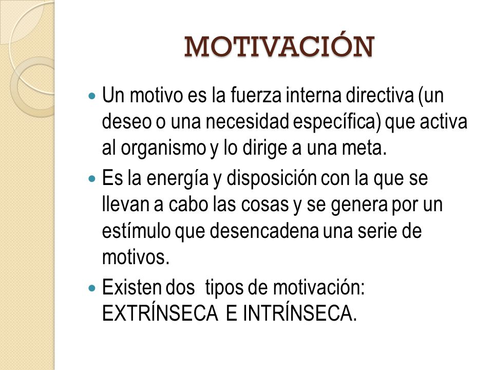 MOTIVACIÓN Un motivo es la fuerza interna directiva (un deseo o una necesidad específica) que activa al organismo y lo dirige a una meta.