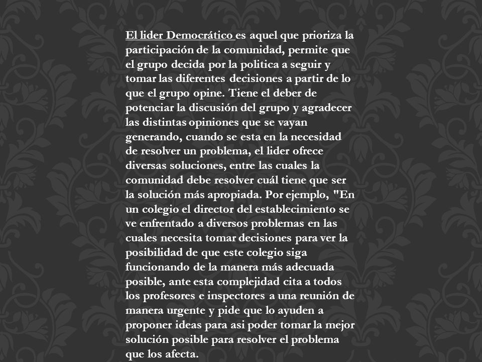 El lider Democrático es aquel que prioriza la participación de la comunidad, permite que el grupo decida por la politica a seguir y tomar las diferentes decisiones a partir de lo que el grupo opine.