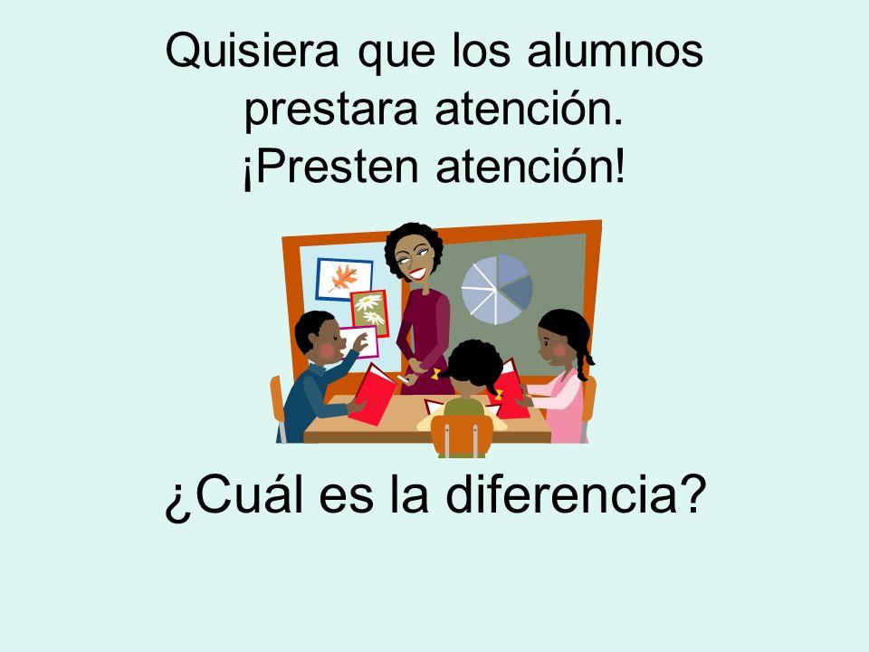 Quisiera que los alumnos prestara atención. ¡Presten atención!