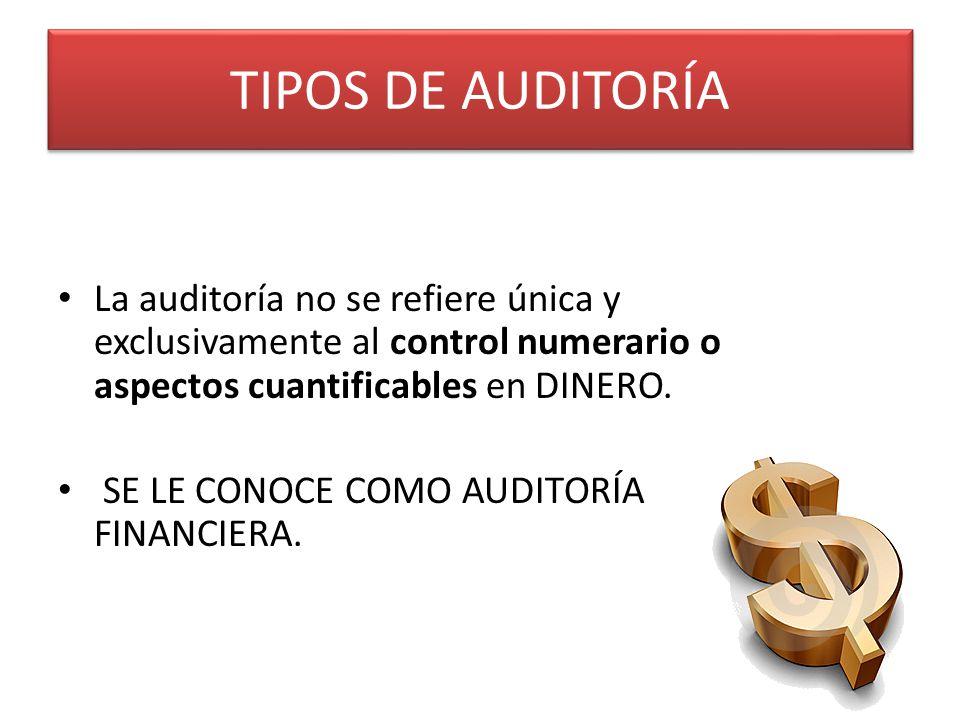 TIPOS DE AUDITORÍA La auditoría no se refiere única y exclusivamente al control numerario o aspectos cuantificables en DINERO.