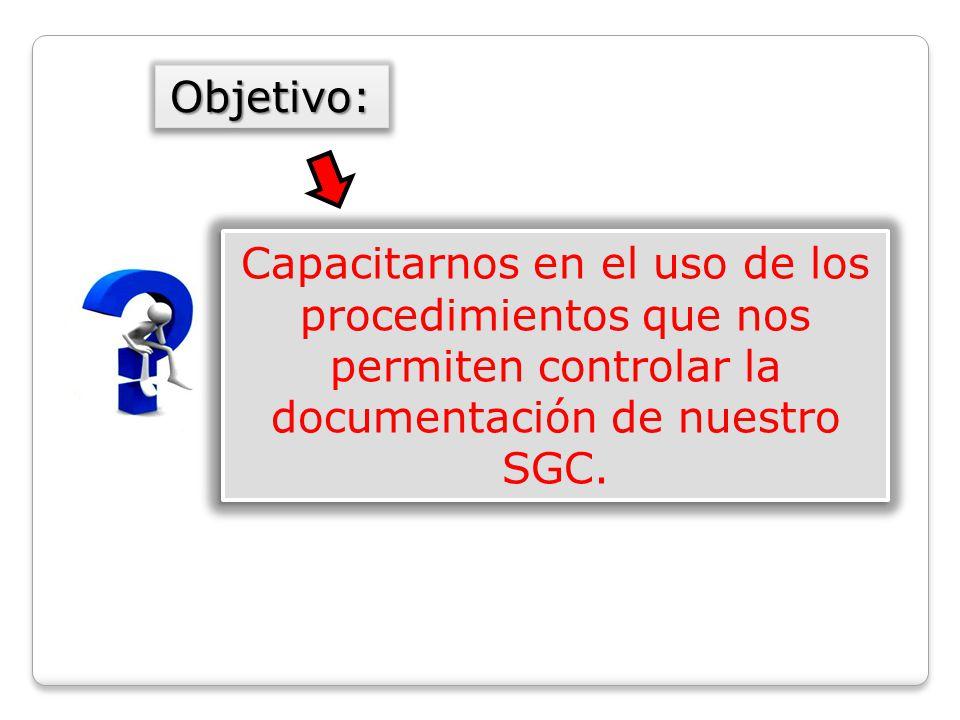 Objetivo: Capacitarnos en el uso de los procedimientos que nos permiten controlar la documentación de nuestro SGC.