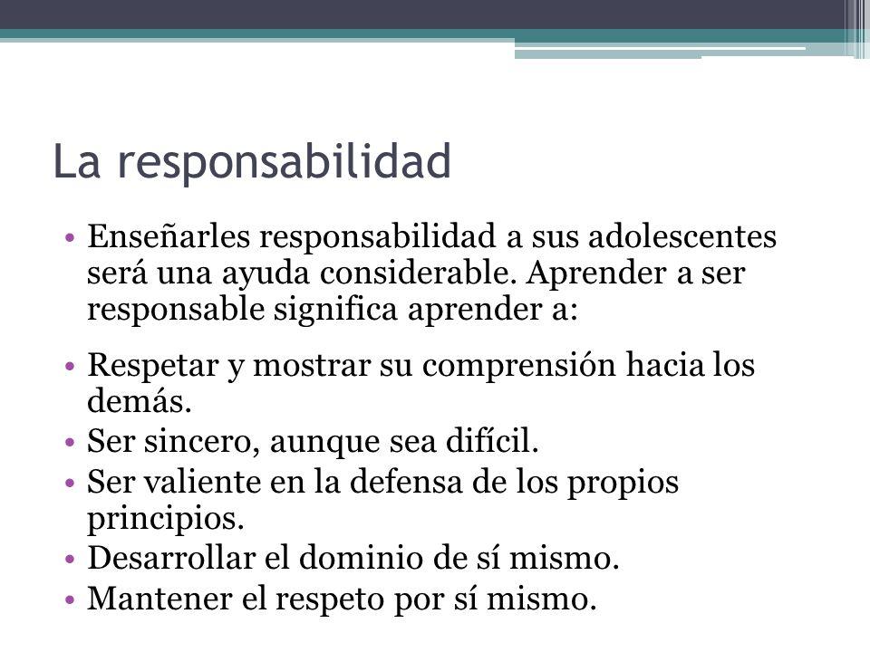 La responsabilidad Enseñarles responsabilidad a sus adolescentes será una ayuda considerable. Aprender a ser responsable significa aprender a: