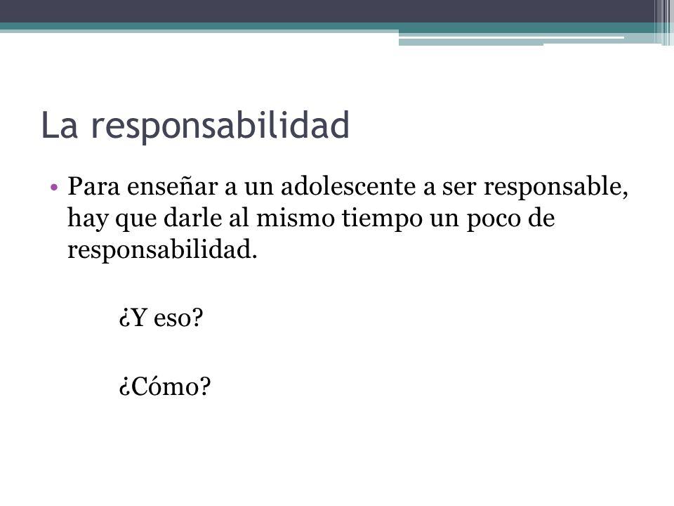 La responsabilidad Para enseñar a un adolescente a ser responsable, hay que darle al mismo tiempo un poco de responsabilidad.