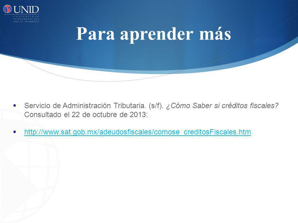 Para aprender más Servicio de Administración Tributaria. (s/f). ¿Cómo Saber si créditos fiscales Consultado el 22 de octubre de 2013: