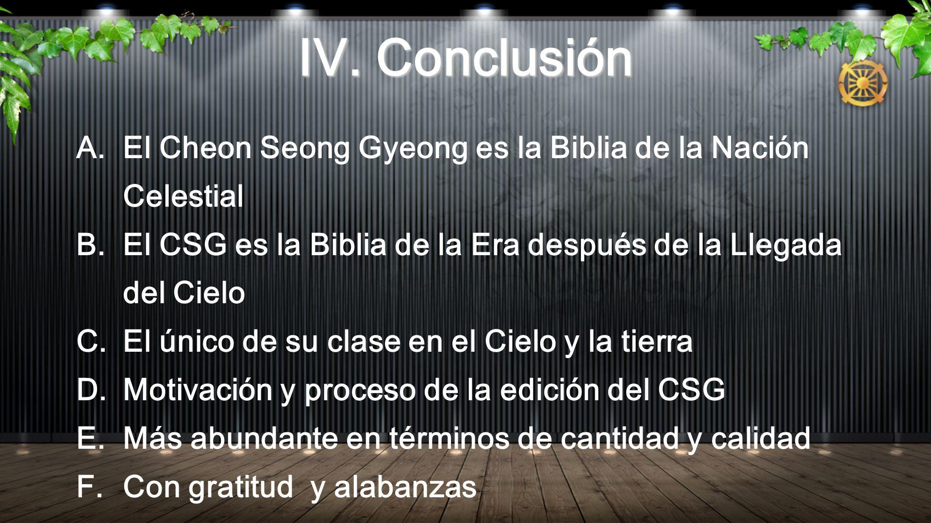 IV. ConclusiónEl Cheon Seong Gyeong es la Biblia de la Nación Celestial. El CSG es la Biblia de la Era después de la Llegada del Cielo.