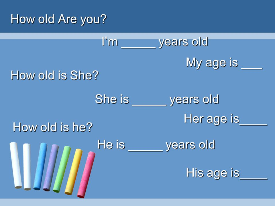 How old Are you I'm _____ years old. My age is ___. How old is She She is _____ years old. Her age is____.