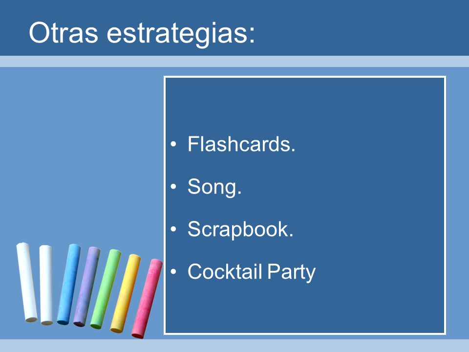 Otras estrategias: Flashcards. Song. Scrapbook. Cocktail Party
