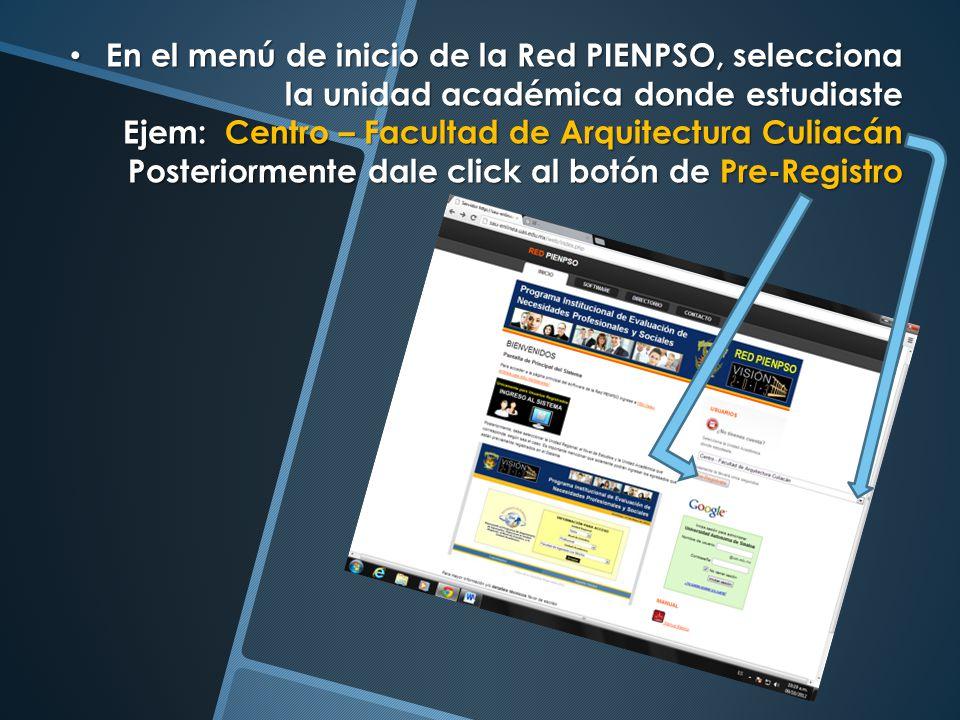 En el menú de inicio de la Red PIENPSO, selecciona la unidad académica donde estudiaste Ejem: Centro – Facultad de Arquitectura Culiacán Posteriormente dale click al botón de Pre-Registro