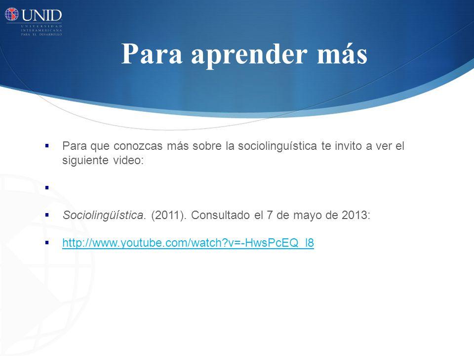Para aprender más Para que conozcas más sobre la sociolinguística te invito a ver el siguiente video: