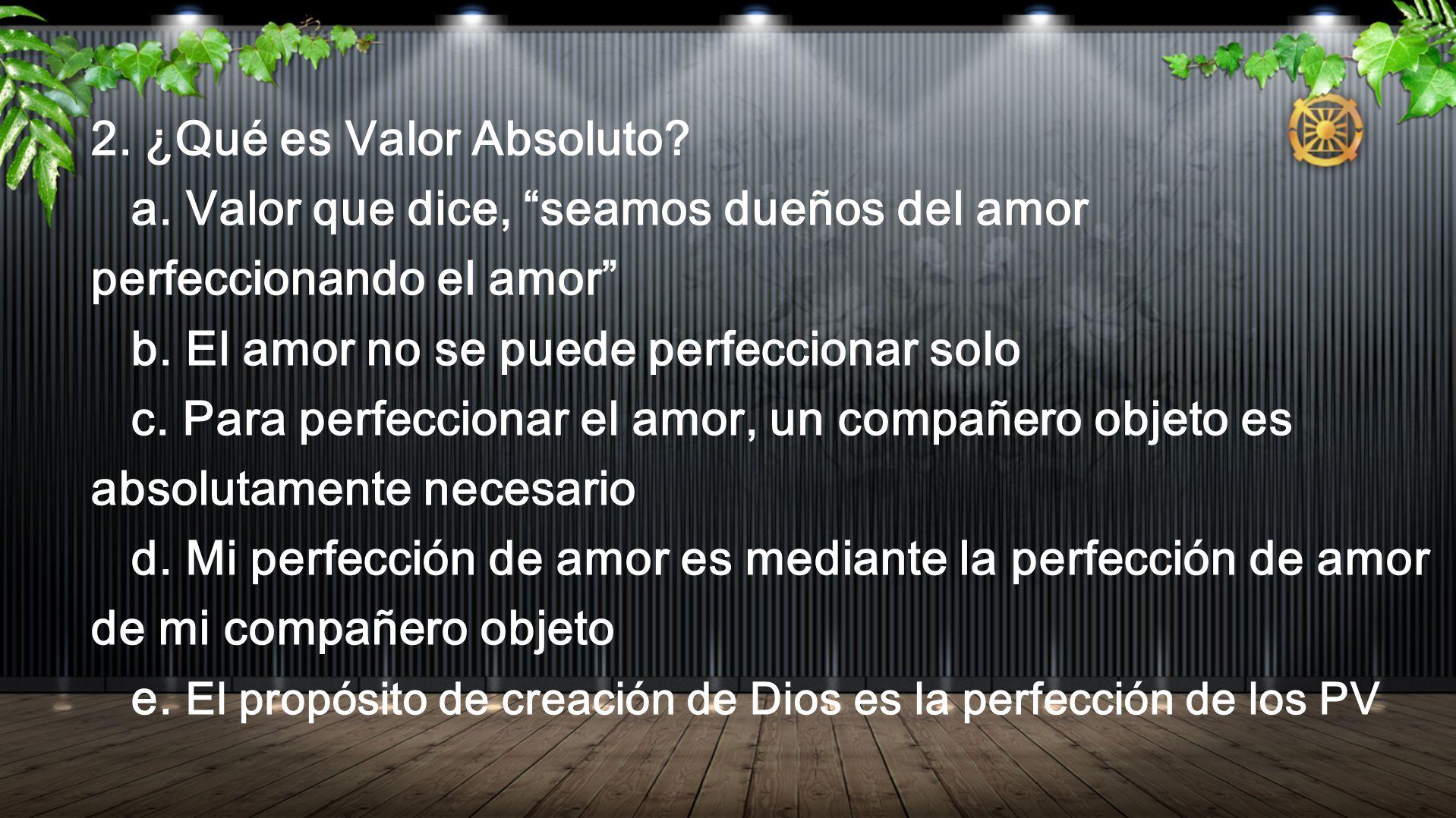 2. ¿Qué es Valor Absoluto a. Valor que dice, seamos dueños del amor perfeccionando el amor b. El amor no se puede perfeccionar solo.