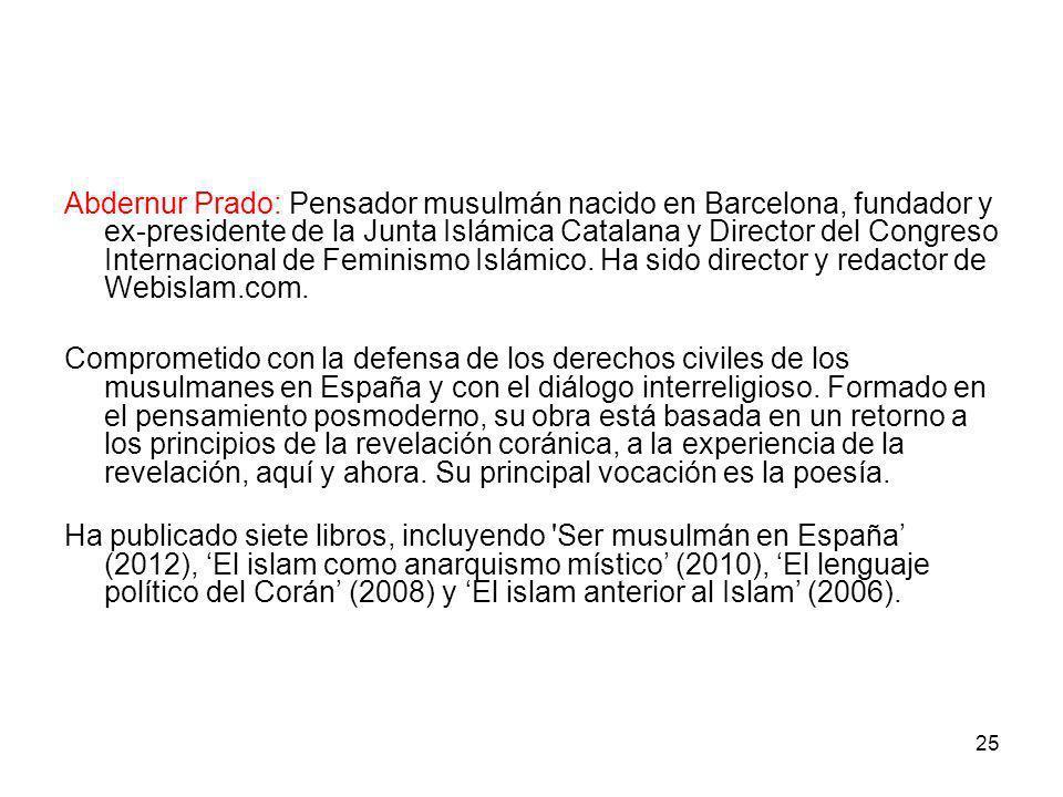 Abdernur Prado: Pensador musulmán nacido en Barcelona, fundador y ex-presidente de la Junta Islámica Catalana y Director del Congreso Internacional de Feminismo Islámico. Ha sido director y redactor de Webislam.com.
