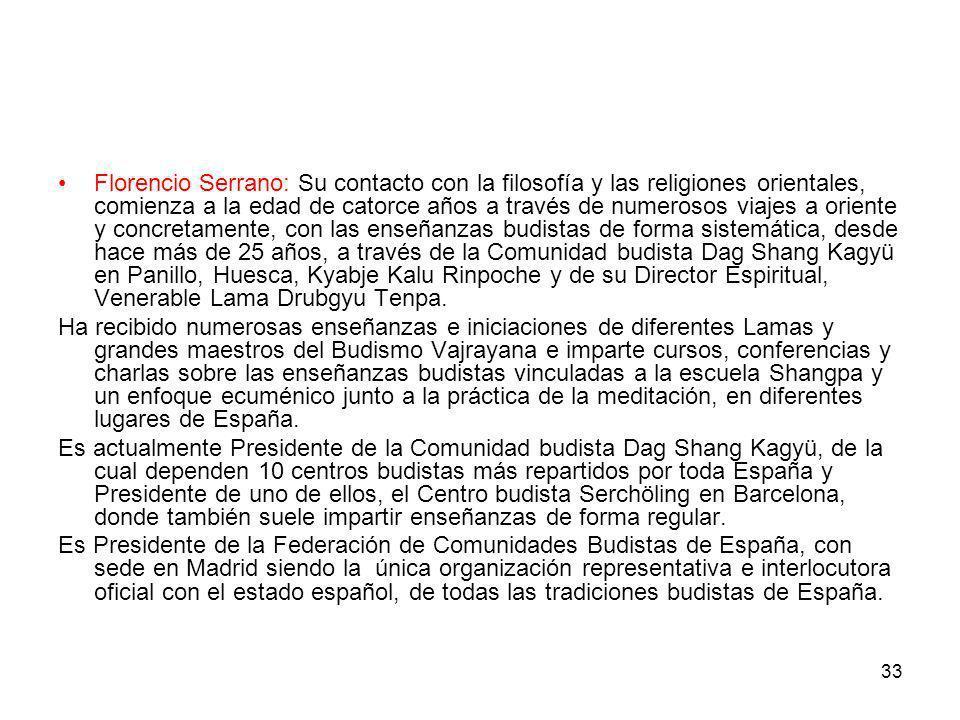 Florencio Serrano: Su contacto con la filosofía y las religiones orientales, comienza a la edad de catorce años a través de numerosos viajes a oriente y concretamente, con las enseñanzas budistas de forma sistemática, desde hace más de 25 años, a través de la Comunidad budista Dag Shang Kagyü en Panillo, Huesca, Kyabje Kalu Rinpoche y de su Director Espiritual, Venerable Lama Drubgyu Tenpa.