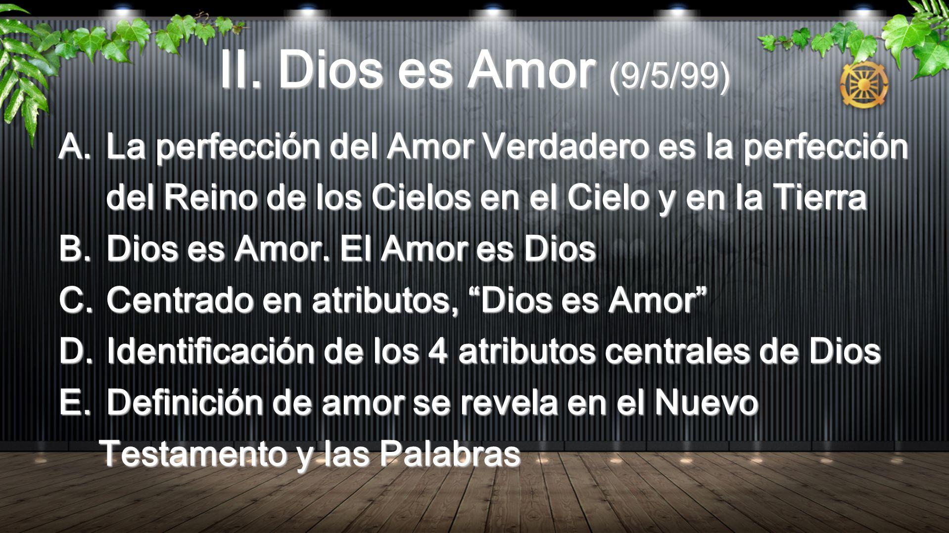 II. Dios es Amor (9/5/99) La perfección del Amor Verdadero es la perfección del Reino de los Cielos en el Cielo y en la Tierra.
