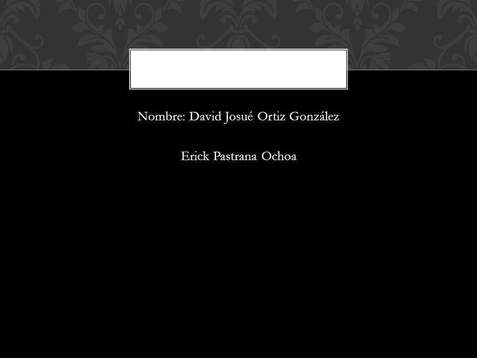 Nombre: David Josué Ortiz González Erick Pastrana Ochoa