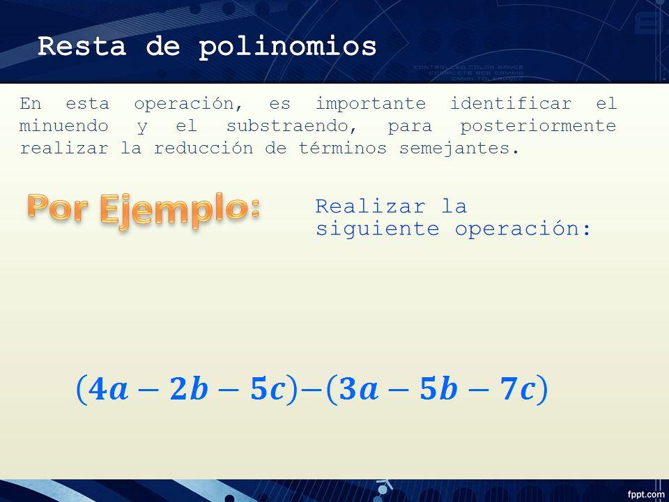 Por Ejemplo: Resta de polinomios Realizar la siguiente operación: