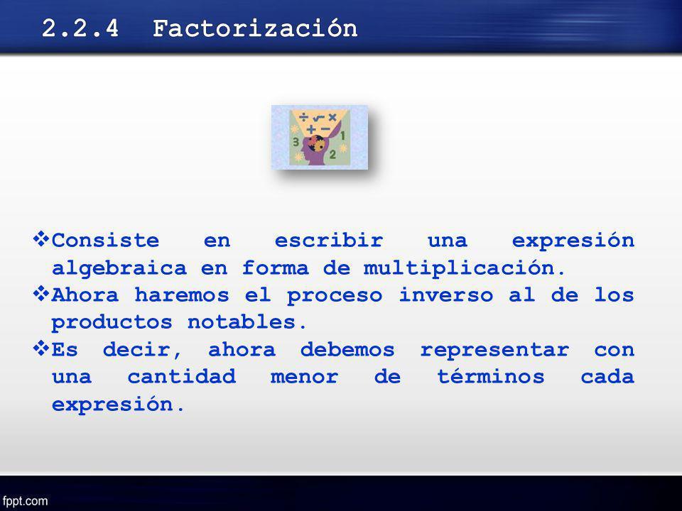 2.2.4 Factorización Consiste en escribir una expresión algebraica en forma de multiplicación.