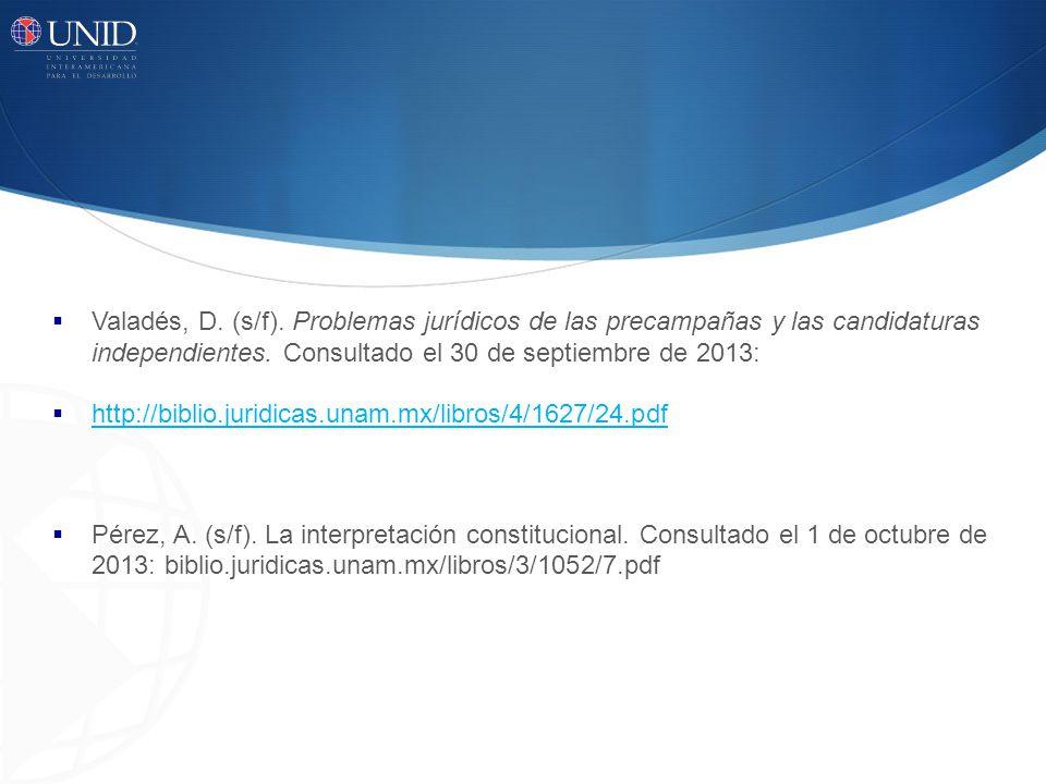 Valadés, D. (s/f). Problemas jurídicos de las precampañas y las candidaturas independientes. Consultado el 30 de septiembre de 2013: