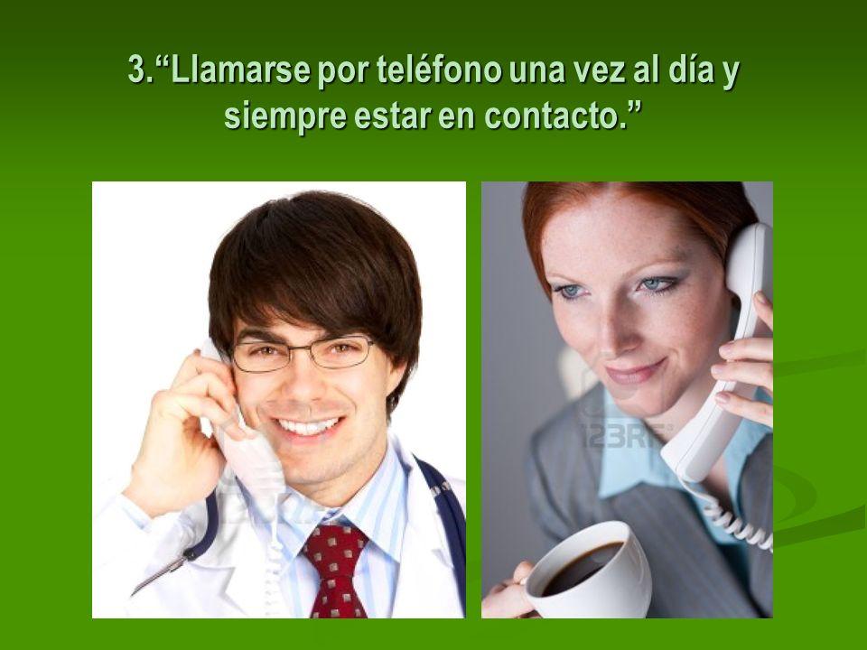 3. Llamarse por teléfono una vez al día y siempre estar en contacto.