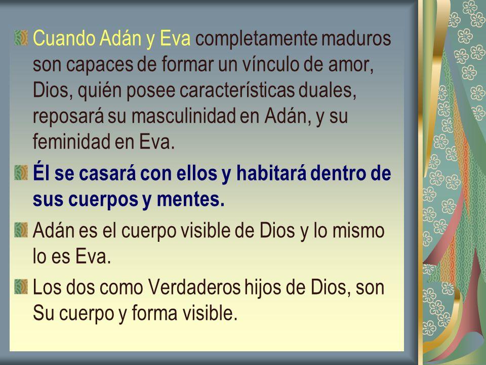 Cuando Adán y Eva completamente maduros son capaces de formar un vínculo de amor, Dios, quién posee características duales, reposará su masculinidad en Adán, y su feminidad en Eva.