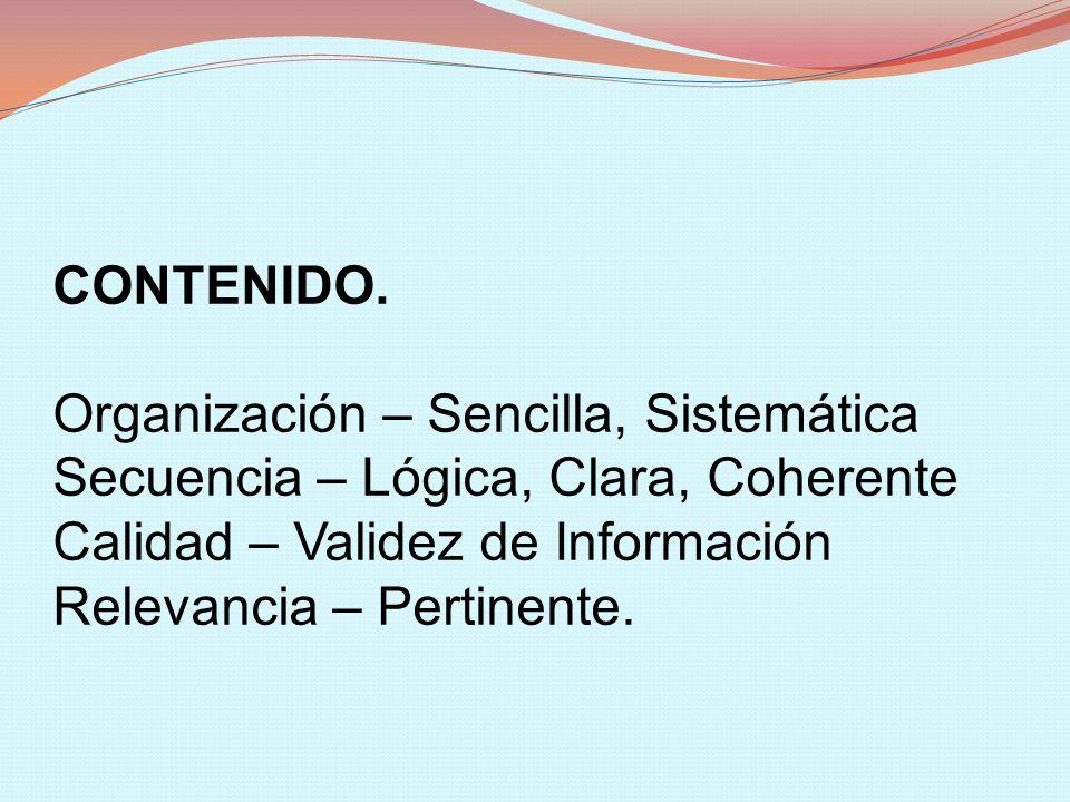 CONTENIDO. Organización – Sencilla, Sistemática. Secuencia – Lógica, Clara, Coherente. Calidad – Validez de Información.