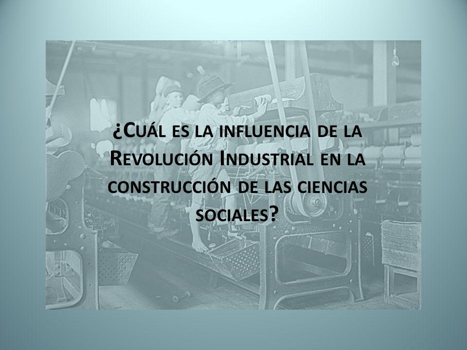 ¿Cuál es la influencia de la Revolución Industrial en la construcción de las ciencias sociales