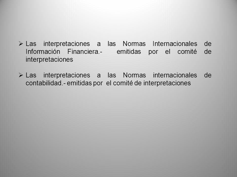 Las interpretaciones a las Normas Internacionales de Información Financiera.- emitidas por el comité de interpretaciones