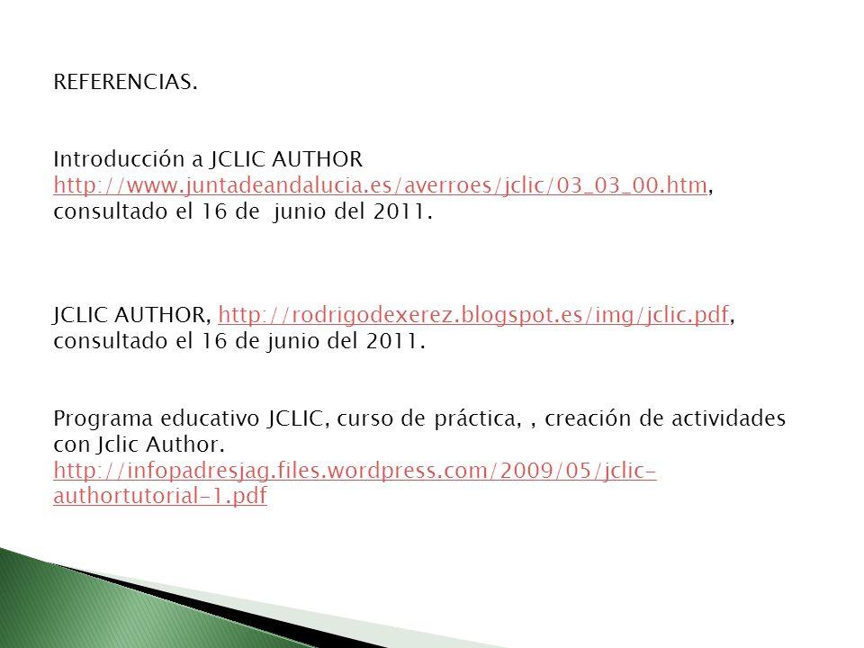 REFERENCIAS. Introducción a JCLIC AUTHOR http://www.juntadeandalucia.es/averroes/jclic/03_03_00.htm, consultado el 16 de junio del 2011.