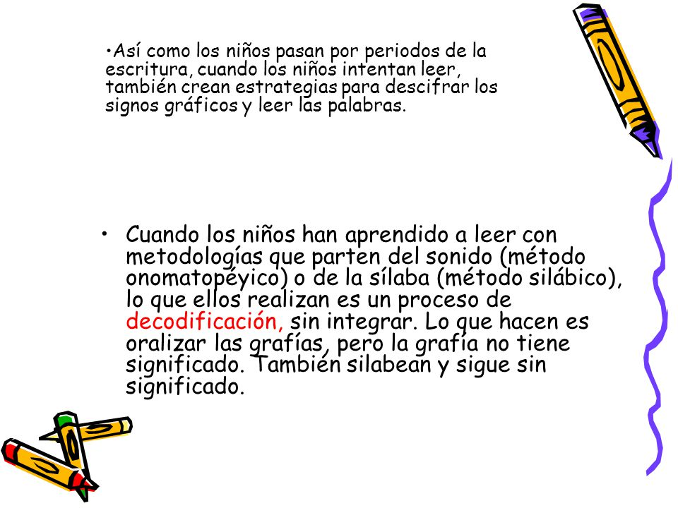 Así como los niños pasan por periodos de la escritura, cuando los niños intentan leer, también crean estrategias para descifrar los signos gráficos y leer las palabras.