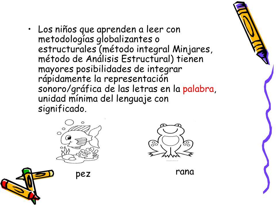Los niños que aprenden a leer con metodologías globalizantes o estructurales (método integral Minjares, método de Análisis Estructural) tienen mayores posibilidades de integrar rápidamente la representación sonoro/gráfica de las letras en la palabra, unidad mínima del lenguaje con significado.