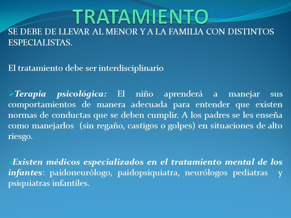 TRATAMIENTO SE DEBE DE LLEVAR AL MENOR Y A LA FAMILIA CON DISTINTOS ESPECIALISTAS. El tratamiento debe ser interdisciplinario.