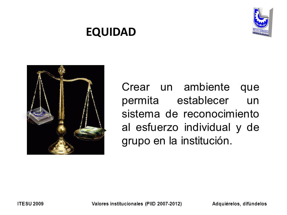 EQUIDAD Crear un ambiente que permita establecer un sistema de reconocimiento al esfuerzo individual y de grupo en la institución.