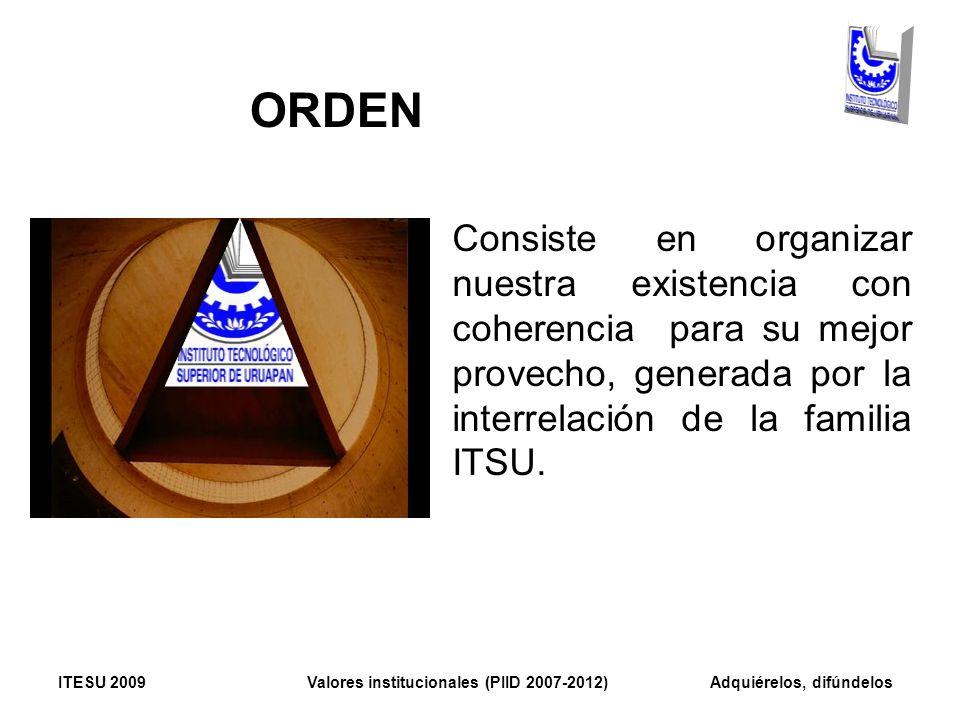 ORDEN Consiste en organizar nuestra existencia con coherencia para su mejor provecho, generada por la interrelación de la familia ITSU.