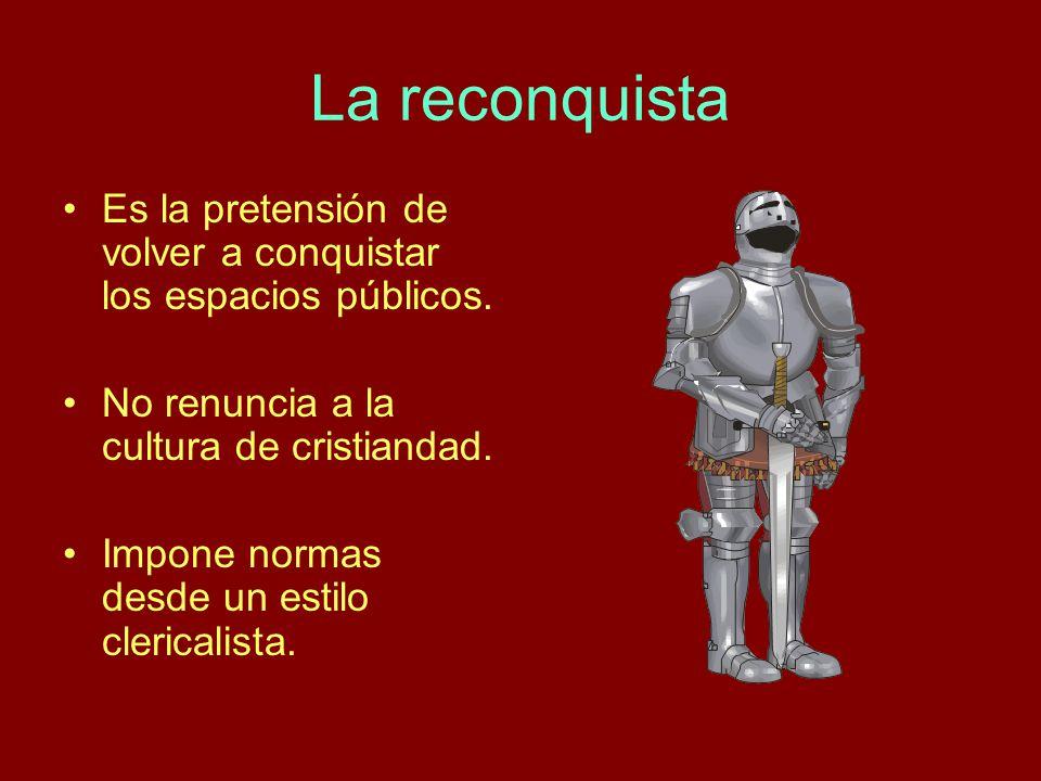 La reconquista Es la pretensión de volver a conquistar los espacios públicos. No renuncia a la cultura de cristiandad.