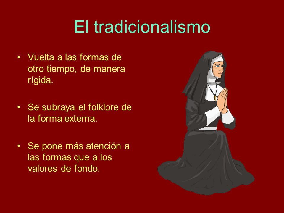 El tradicionalismo Vuelta a las formas de otro tiempo, de manera rígida. Se subraya el folklore de la forma externa.