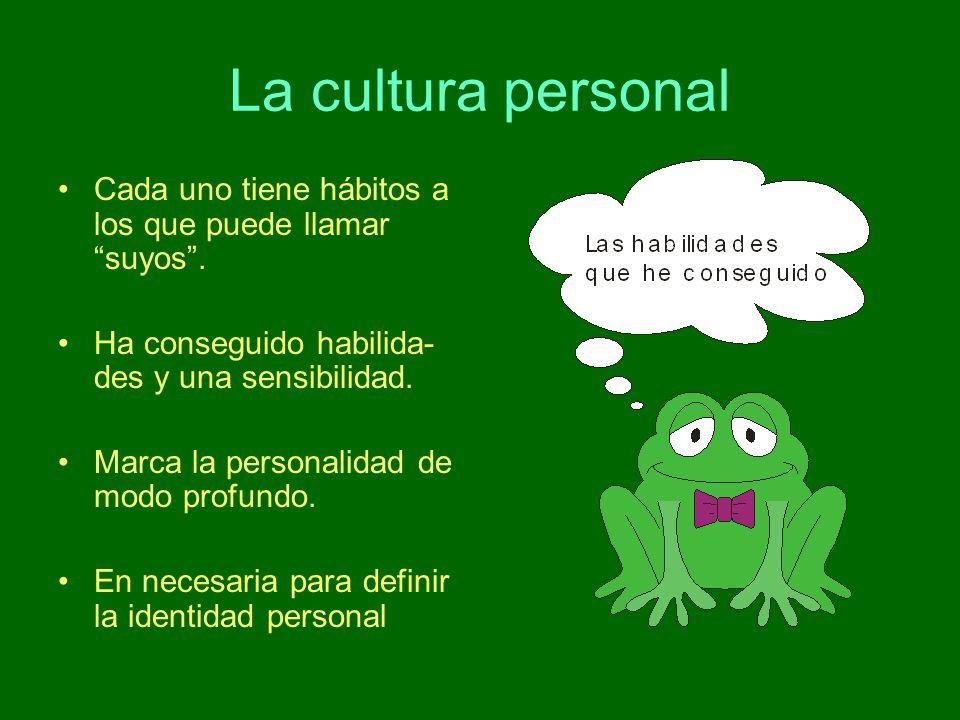 La cultura personal Cada uno tiene hábitos a los que puede llamar suyos . Ha conseguido habilida-des y una sensibilidad.